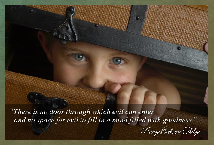 """There is no door through which evil can enter, and no space for evil to fill in a mind filled with goodness.""  -Mary Baker Eddy"