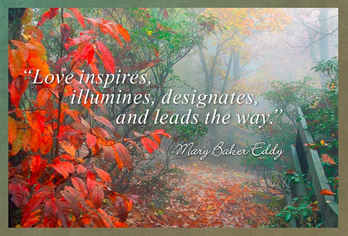 "Love inspires, illumines, designates, and leads the way."" Mary Baker Eddy"
