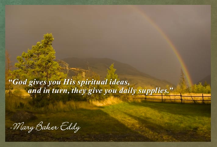 """God gives you His spiritual ideas, and in turn, they give you daily supplies."" -Mary Baker Eddy"