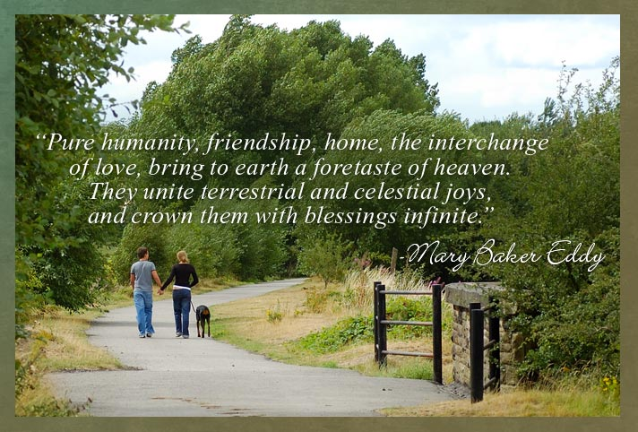 """Pure humanity, friendship, home, the interchange of love, bring to earth a foretaste of heaven. They unite terrestrial and celestial joys, and crown them with blessings infinite."" -Mary Baker Eddy"