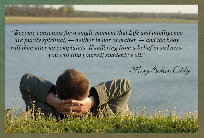 """Become conscious for a single moment that Life and intelligence are purely spiritual, — neither in nor of matter, — and the body will then utter no complaints. If suffering from a belief in sickness, you will find yourself suddenly well.""  -Mary Baker Eddy"