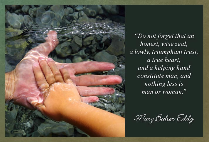"""Do not forget that an honest, wise zeal, a lowly, triumphant trust, a true heart, and a helping hand constitute man, and nothing less is man or woman.""  -Mary Baker Eddy"