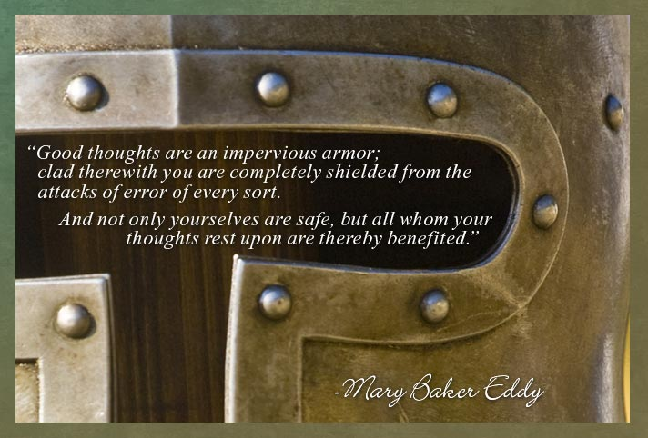 """""""Good thoughts are an impervious armor; clad therewith you are completely shielded from the attacks of error of every sort. And not only yourselves are safe, but all whom your thoughts rest upon are thereby benefited."""" -Mary Baker Eddy"""