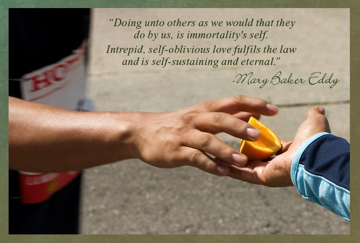 """Doing unto others as we would that they do by us, is immortality's self. Intrepid, self-oblivious love fulfils the law and is self-sustaining and eternal."" -Mary Baker Eddy"