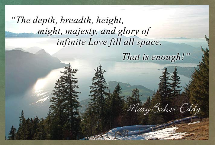 "The depth, breadth, height, might, majesty, and glory of infinite Love fill all space. That is enough!"" Mary Baker Eddy"
