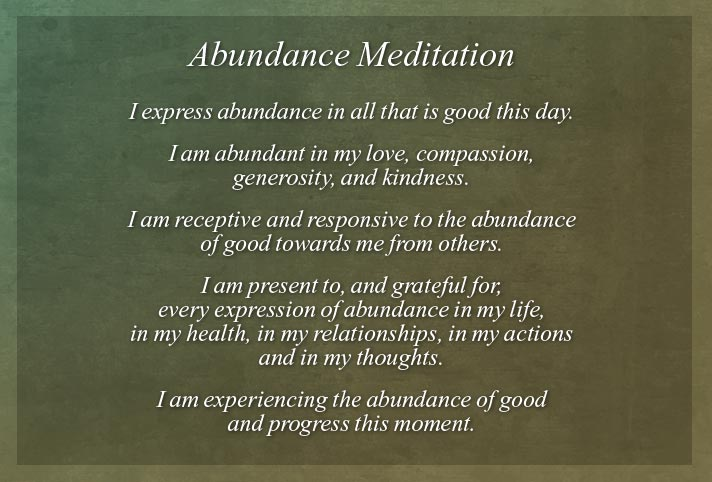 I express abundance in all that is good this day. I am abundant in my love, compassion, generosity, and kindness. I am receptive and responsive to the abundance of good towards me from others. I am present to, and grateful for, every expression of abundance in my life, in my health, in my relationships, in my actions and in my thoughts. I am experiencing the abundance of good and progress this moment.