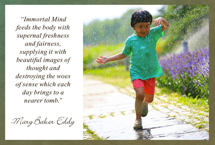 """Immortal Mind feeds the body with supernal freshness and fairness, supplying it with beautiful images of thought and destroying the woes of sense which each day brings to a nearer tomb.""  -Mary Baker Eddy"