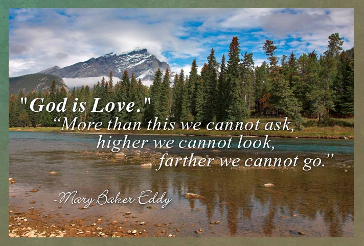 God is Love. More than this we cannot ask, higher we cannot look, farther we cannot go. -Mary Baker Eddy