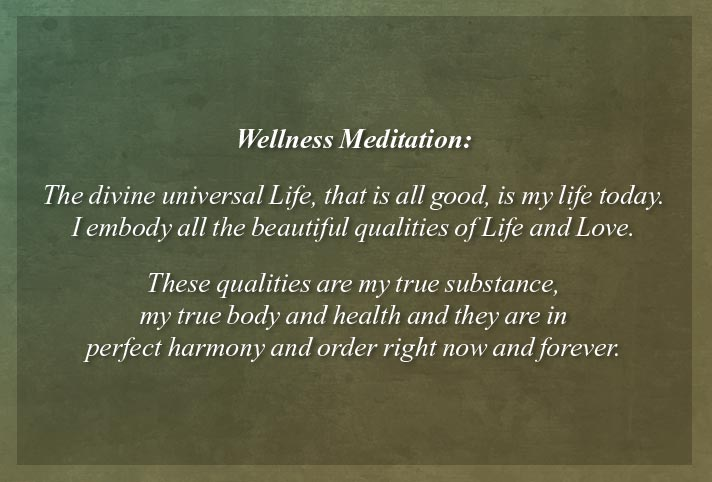 Wellness Meditation:  The divine universal Life, that is all good, is my life today.  I embody all the beautiful qualities of Life and Love.  These qualities are my true substance, my true body and health and they are in perfect harmony and order right now and forever.