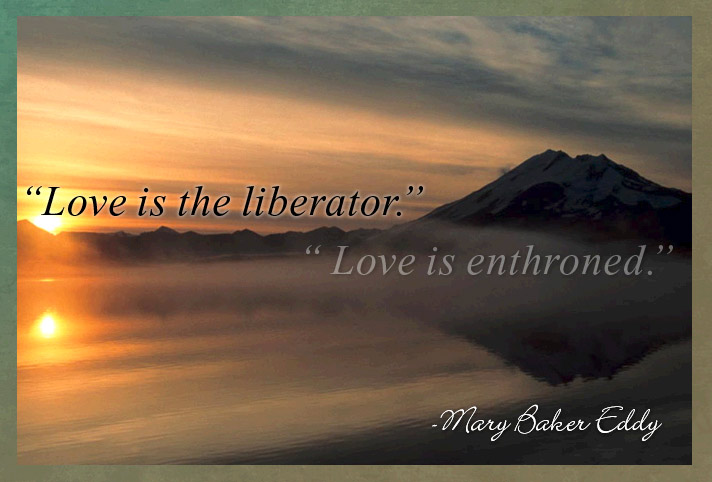 Love is the liberator. Love is enthroned. Mary Baker Eddy