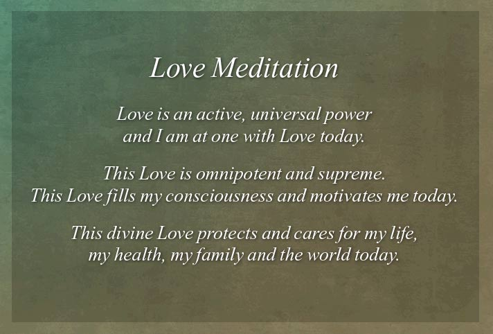 Love is an active, universal power and I am at one with Love today. This Love is omnipotent and supreme. This Love fills my consciousness and motivates me today. This divine Love protects and cares for my life, my health, my family and the world today. No one is outside of the loving embrace of Love today! Mary Baker Eddy