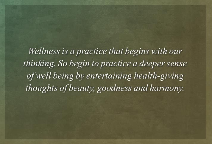 Wellness is a practice that begins with our thinking. So begin to practice a deeper sense of well being by entertaining health-giving thoughts of beauty, goodness and harmony.