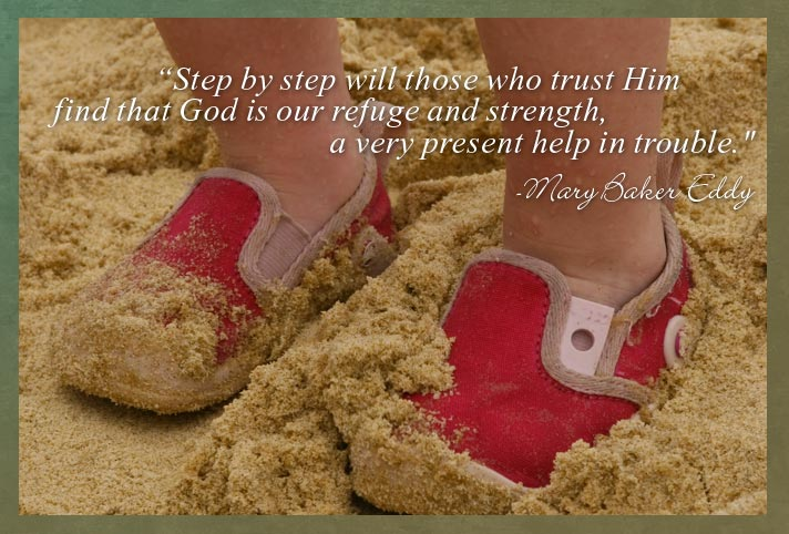 """Step by step will those who trust Him find that God is our refuge and strength, a very present help in trouble.'"""" -Mary Baker Eddy"""
