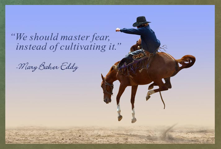 """We should master fear, instead of cultivating it."" - Mary Baker Eddy"