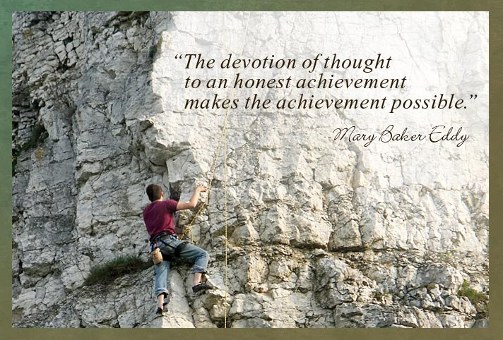 """The devotion of thought to an honest achievement makes the achievement possible."" -Mary Baker Eddy"