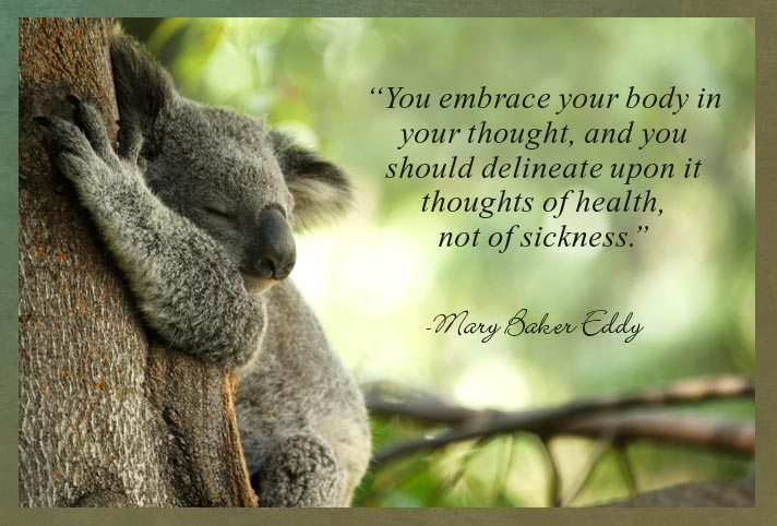 """You embrace your body in your thought, and you should delineate upon it thoughts of health, not of sickness.""  -Mary Baker Eddy"
