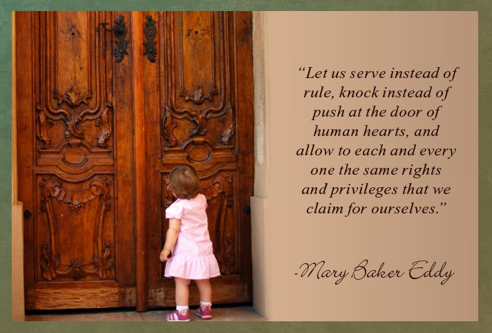 """Let us serve instead of rule, knock instead of push at the door of human hearts, and allow to each and every one the same rights and privileges that we claim for ourselves. - Mary Baker Eddy"