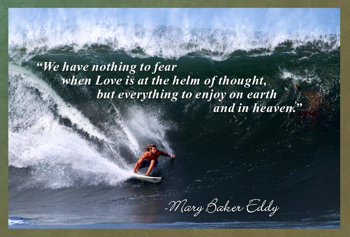 """We have nothing to fear when Love is at the helm of thought, but everything to enjoy on earth and in heaven."" -Mary Baker Eddy"