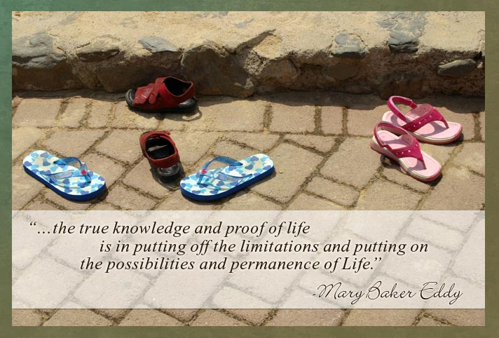 """…the true knowledge and proof of life is in putting off the limitations and putting on the possibilities and permanence of Life."" - Mary Baker Eddy"