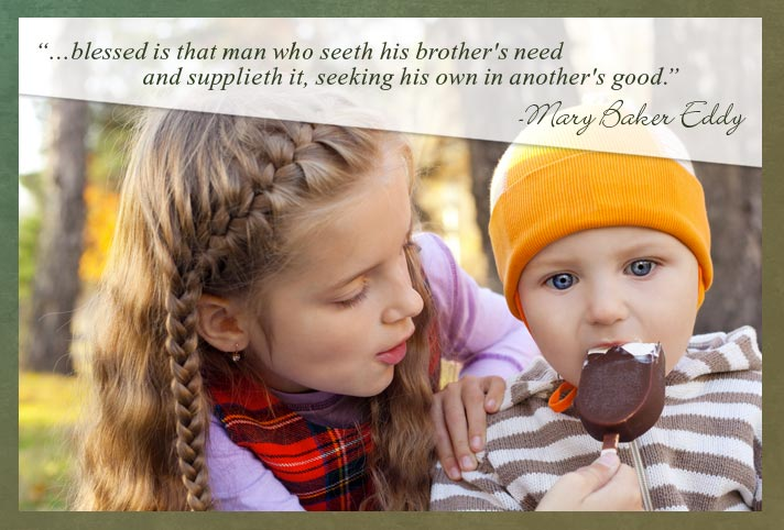 """…blessed is that man who seeth his brother's need and supplieth it, seeking his own in another's good."" -Mary Baker Eddy"