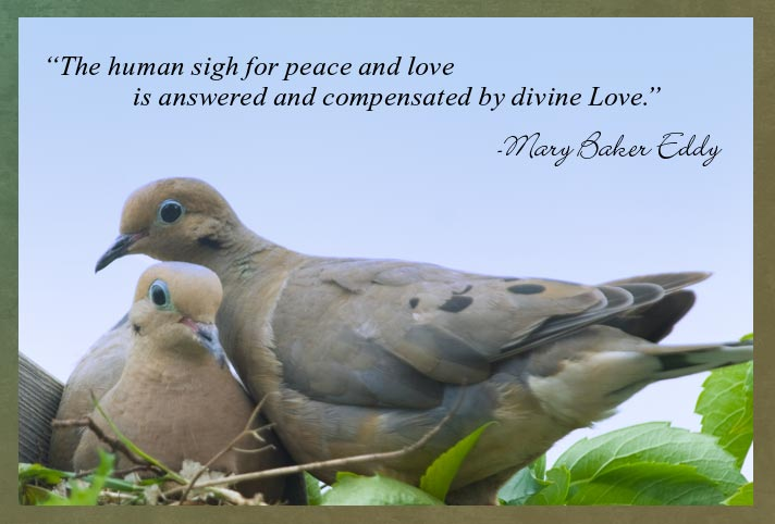 """The human sigh for peace and love is answered and compensated by divine love.""  -Mary Baker Eddy"