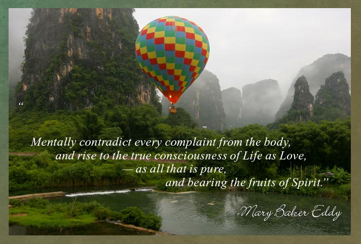 """""""Mentally contradict every complaint from the body, and rise to the true consciousness of Life as Love, — as all that is pure, and bearing the fruits of Spirit."""" - Mary Baker Eddy"""