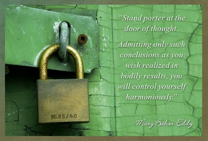 """Stand porter at the door of thought. Admitting only such conclusions as you wish realized in bodily results, you will control yourself harmoniously."" -Mary Baker Eddy"