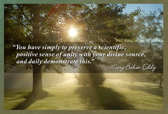 """""""You have simply to preserve a scientific, positive sense of unity with your divine source, and daily demonstrate this."""" -Mary Baker Eddy"""