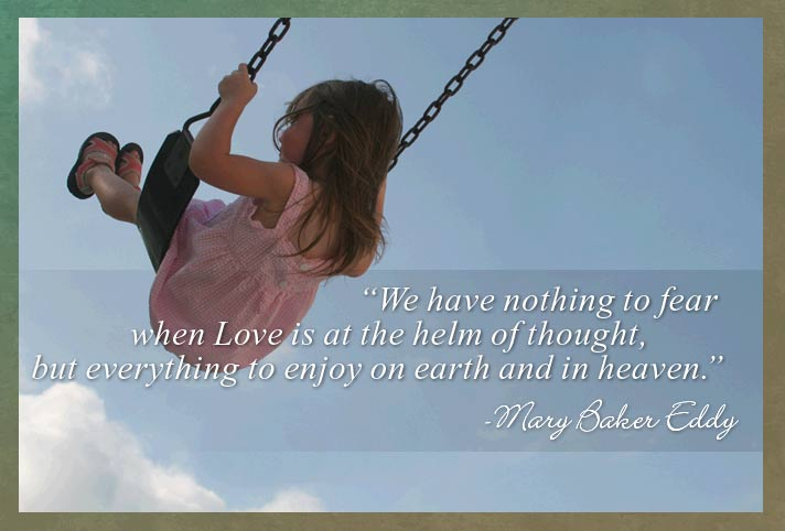 We have nothing to fear when Love is at the helm of thought, but everything to enjoy on earth and in heaven.