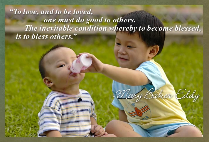 To love, and to be loved, one must do good to others. The inevitable condition whereby to become blessed, is to bless others: Mary Baker Eddy
