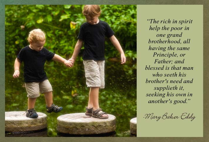 """The rich in spirit help the poor in one grand brotherhood, all having the same Principle, or Father; and blessed is that man who seeth his brother's need and supplieth it, seeking his own in another's good."" -Mary Baker Eddy"