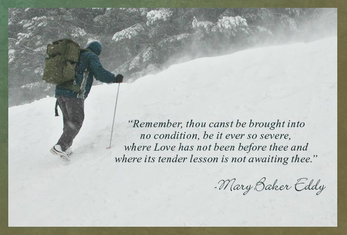 """Remember, thou canst be brought into no condition, be it ever so severe, where Love has not been before thee and where its tender lesson is not awaiting thee.""  -Mary Baker Eddy"