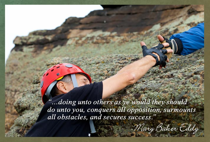"""""""…doing unto others as ye would they should do unto you, conquers all opposition, surmounts all obstacles, and secures success.""""  -Mary Baker Eddy"""