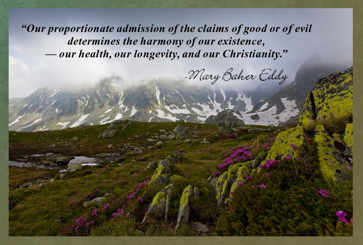 """Our proportionate admission of the claims of good or of evil determines the harmony of our existence, — our health, our longevity, and our Christianity."" -Mary Baker Eddy"