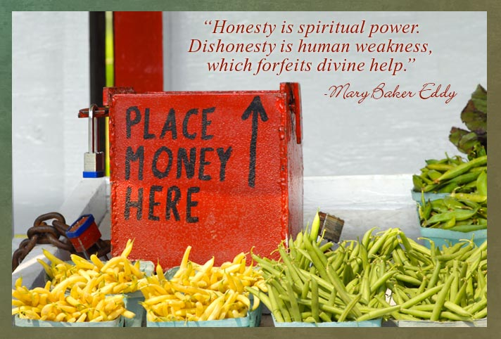 """Honesty is spiritual power. Dishonesty is human weakness, which forfeits divine help."" -Mary Baker Eddy"