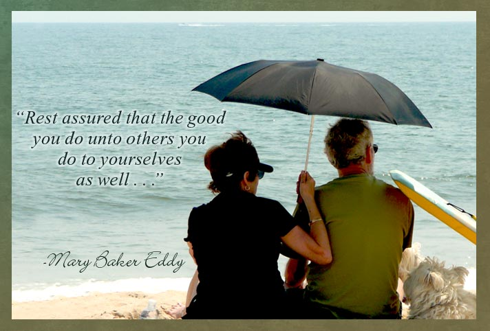 """""""Rest assured that the good you do unto others you do to yourselves as well . . ."""" -Mary Baker Eddy"""