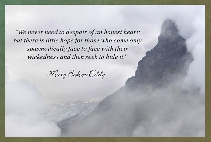 """We never need to despair of an honest heart; but there is little hope for those who come only spasmodically face to face with their wickedness and then seek to hide it.""  -Mary Baker Eddy"