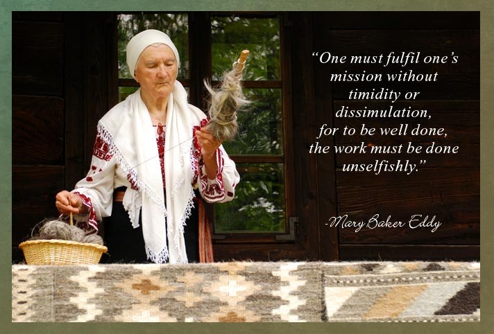 """One must fulfil one's mission without timidity or dissimulation, for to be well done, the work must be done unselfishly."" -Mary Baker Eddy"